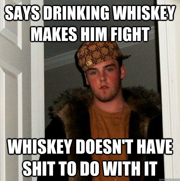 says drinking whiskey makes him fight whiskey doesn't have shit to do with it - says drinking whiskey makes him fight whiskey doesn't have shit to do with it  Scumbag Steve