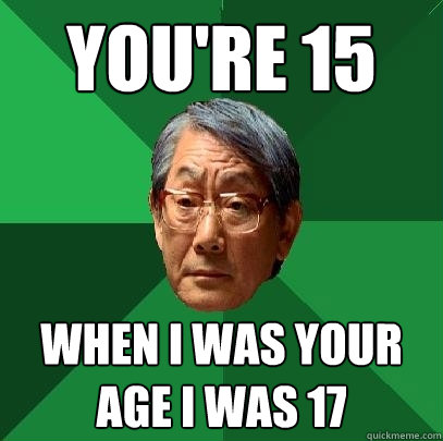 you're 15 when i was your age i was 17 - you're 15 when i was your age i was 17  High Expectations Asian Father