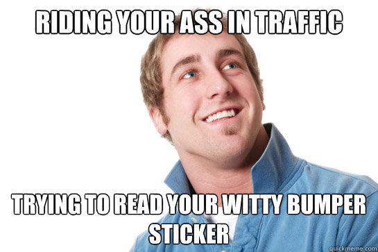 riding your ass in traffic trying to read your witty bumper sticker
