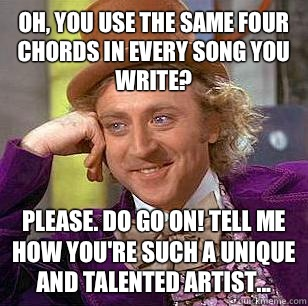 Oh, You use the same four chords in every song you write? Please. Do go on! tell me how you're such a unique and talented artist... - Oh, You use the same four chords in every song you write? Please. Do go on! tell me how you're such a unique and talented artist...  Condescending Wonka