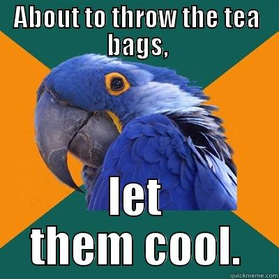 ABOUT TO THROW THE TEA BAGS, LET THEM COOL. Paranoid Parrot