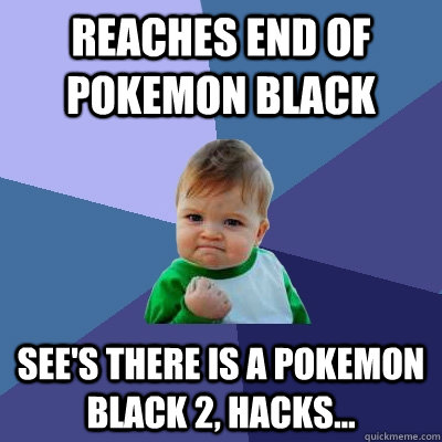 Reaches end of pokemon black See's there is a pokemon black 2, hacks...  Success Kid