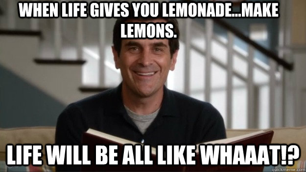 When life gives you lemonade...make lemons. Life will be all like whaaat!?