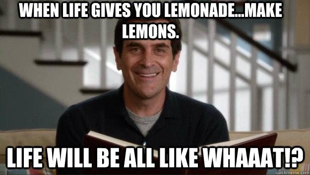 When life gives you lemonade...make lemons. Life will be all like whaaat!?