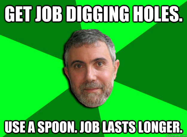 Get job digging holes. Use a spoon. job lasts longer. - Get job digging holes. Use a spoon. job lasts longer.  Advice Krugman
