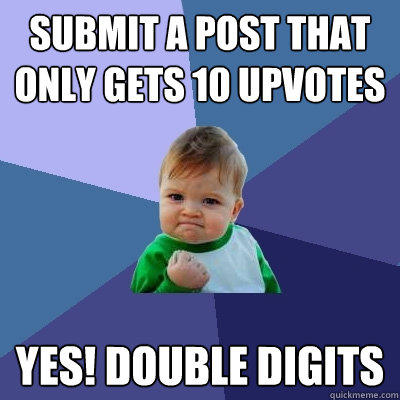 Submit a post that only gets 10 upvotes  Yes! Double digits - Submit a post that only gets 10 upvotes  Yes! Double digits  Success Kid