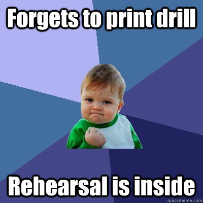 Forgets to print drill Rehearsal is inside - Forgets to print drill Rehearsal is inside  Success Kid