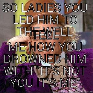SO LADIES YOU LED HIM TO THE WELL TELL ME HOW YOU DROWNED HIM WITH