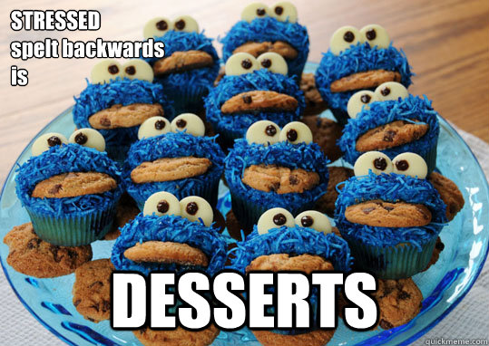 STRESSED  spelt backwards  is DESSERTS  Stress