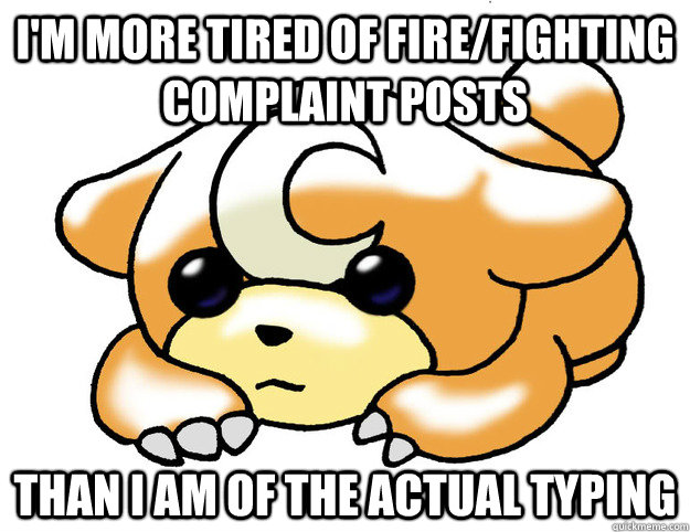 I'm more tired of Fire/Fighting complaint posts than I am of the actual typing - I'm more tired of Fire/Fighting complaint posts than I am of the actual typing  Confession Teddiursa