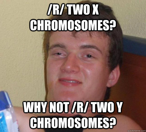 /r/ Two X chromosomes? Why not /r/ Two y Chromosomes? - /r/ Two X chromosomes? Why not /r/ Two y Chromosomes?  Stoner Stanley