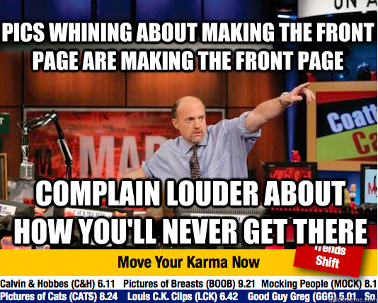 Pics whining about making the front page are making the front page Complain louder about how you'll never get there - Pics whining about making the front page are making the front page Complain louder about how you'll never get there  Mad Karma with Jim Cramer