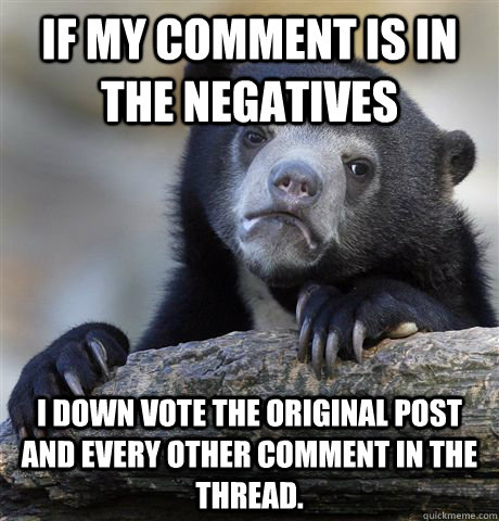 If my comment is in the negatives I down vote the original post and every other comment in the thread. - If my comment is in the negatives I down vote the original post and every other comment in the thread.  Confession Bear