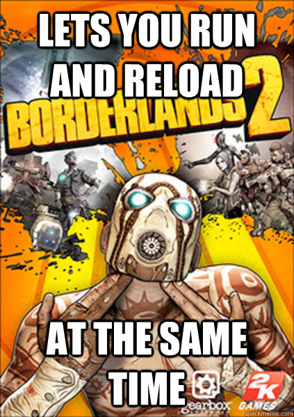 Lets you run and Reload AT THE SAME TIME - Lets you run and Reload AT THE SAME TIME  Good Guy Borderlands 2