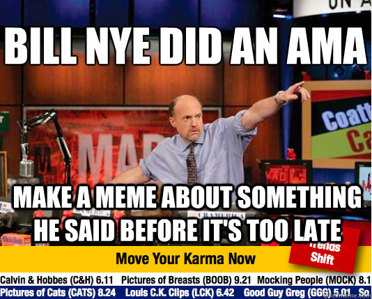 BILL NYE DID AN AMA  MAKE A MEME ABOUT SOMETHING HE SAID BEFORE IT'S TOO LATE  Mad Karma with Jim Cramer