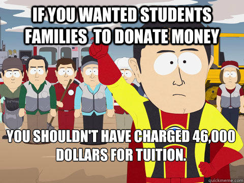 if you wanted students families  to donate money you shouldn't have charged 46,000 dollars for tuition.  - if you wanted students families  to donate money you shouldn't have charged 46,000 dollars for tuition.   Captain Hindsight