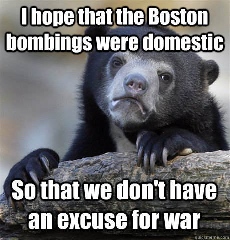 I hope that the Boston bombings were domestic So that we don't have an excuse for war - I hope that the Boston bombings were domestic So that we don't have an excuse for war  Confession Bear