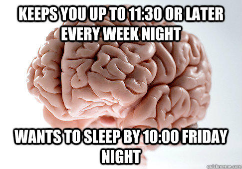 Keeps you up to 11:30 or later every week night wants to sleep by 10:00 friday night - Keeps you up to 11:30 or later every week night wants to sleep by 10:00 friday night  Scumbag Brain