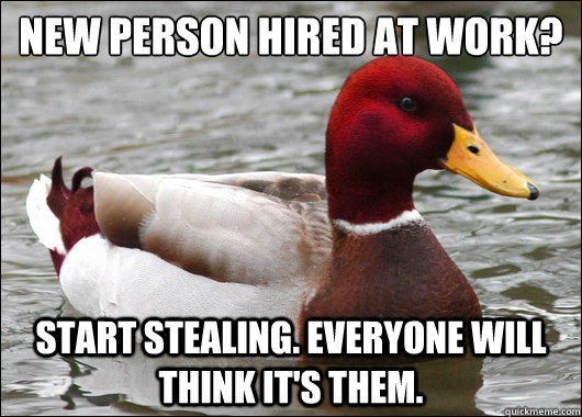 New person hired at work?  start stealing. everyone will think it's them. - New person hired at work?  start stealing. everyone will think it's them.  Malicious Advice Mallard