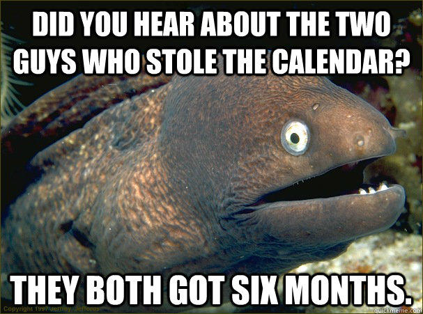 Did you hear about the two guys who stole the calendar? They both got six months. - Did you hear about the two guys who stole the calendar? They both got six months.  Bad Joke Eel