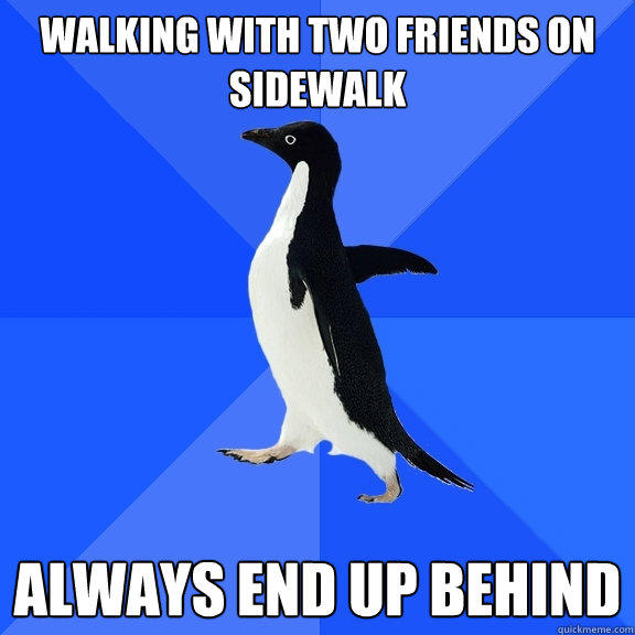 Walking with two friends on  sidewalk always end up behind  Socially Awkward Penguin