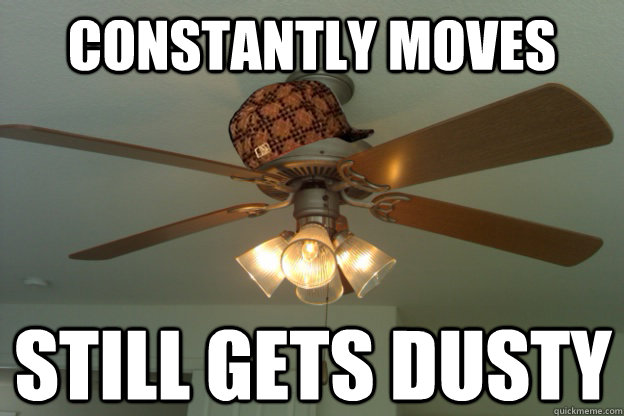 constantly moves still gets dusty  scumbag ceiling fan