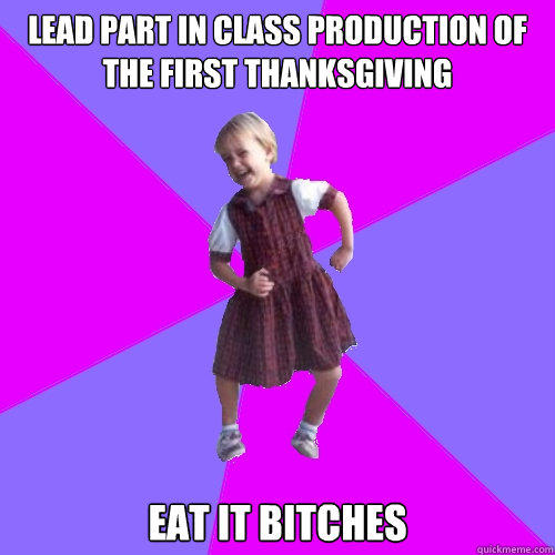 lead part in class production of The First Thanksgiving eat it bitches - lead part in class production of The First Thanksgiving eat it bitches  Socially awesome kindergartener