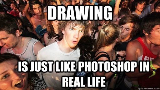 Drawing is just like photoshop in real life - Drawing is just like photoshop in real life  Sudden Clarity Clarence