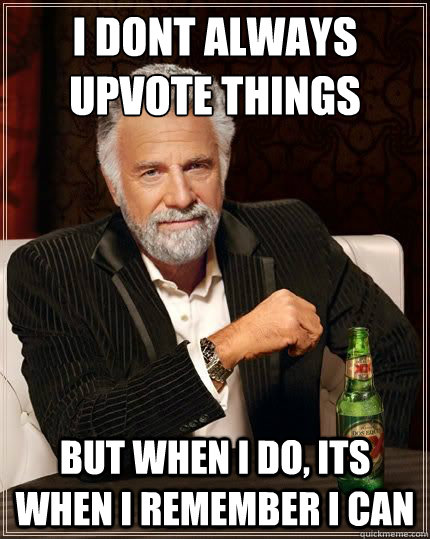I DONT ALWAYS upvote things BUT WHEN I DO, its when i remember i can - I DONT ALWAYS upvote things BUT WHEN I DO, its when i remember i can  Most Interesting Man