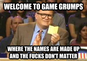 welcome to game grumps where the names are made up and the fucks don't matter