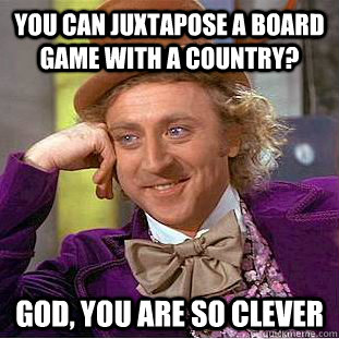 you can juxtapose a board game with a country? god, you are so clever - you can juxtapose a board game with a country? god, you are so clever  Busy Wonka