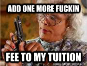 Add one more fuckin fee to my tuition  Madea
