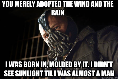 you merely adopted the wind and the rain i was born in, molded by it. I didn't see sunlight til i was almost a man - you merely adopted the wind and the rain i was born in, molded by it. I didn't see sunlight til i was almost a man  Bane