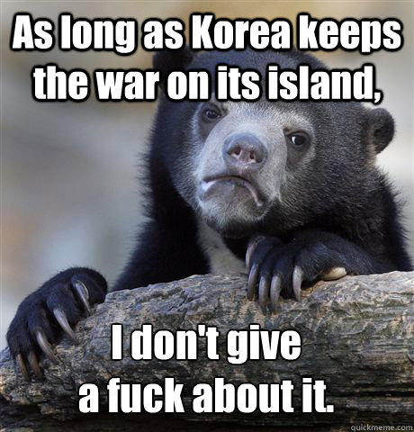 As long as Korea keeps the war on its island, I don't give  a fuck about it. - As long as Korea keeps the war on its island, I don't give  a fuck about it.  Confession Bear