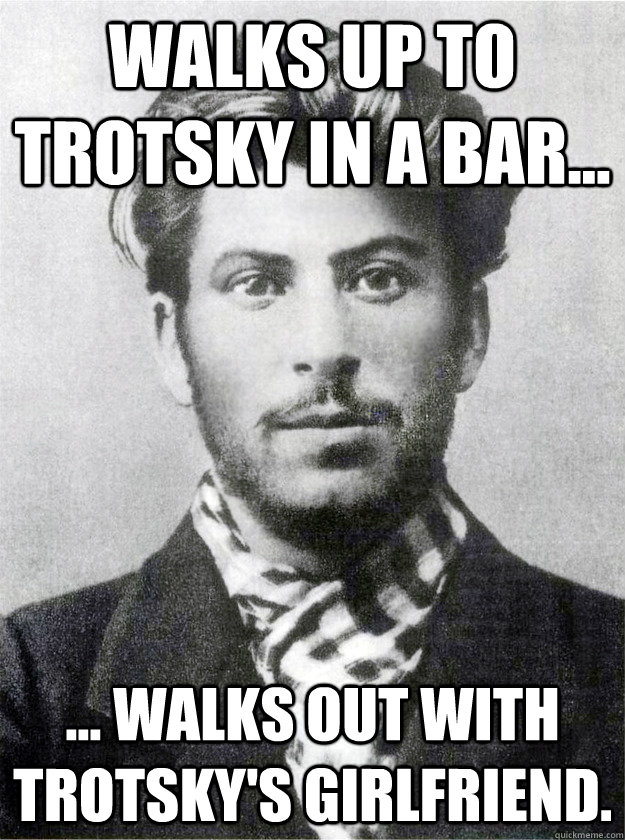 Walks up to Trotsky in a bar... ... walks out with Trotsky's girlfriend.