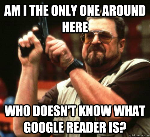 Am i the only one around here who doesn't know what google reader is? - Am i the only one around here who doesn't know what google reader is?  Am I The Only One Around Here