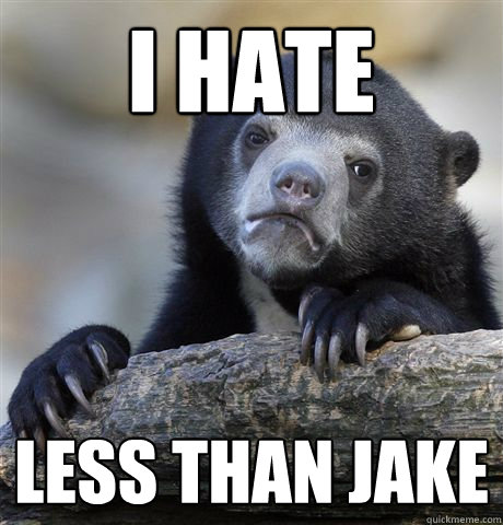 I hate Less than jake - I hate Less than jake  Confession Bear
