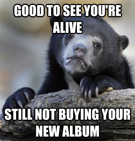 Good to see you're alive still not buying your new album - Good to see you're alive still not buying your new album  Confession Bear