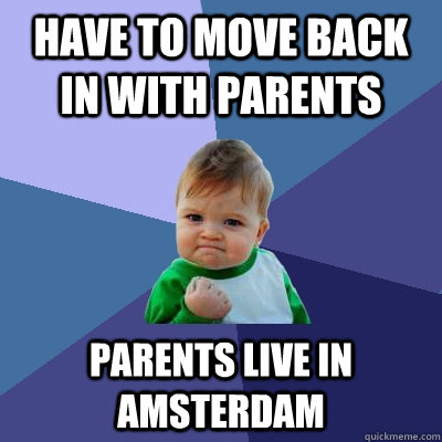 Have to move back in with parents parents live in amsterdam - Have to move back in with parents parents live in amsterdam  Success Kid