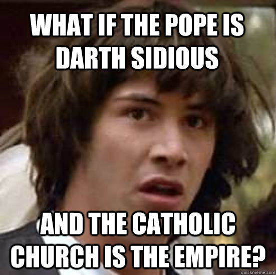 What if the pope is darth sidious and the Catholic Church is the empire? - What if the pope is darth sidious and the Catholic Church is the empire?  conspiracy keanu