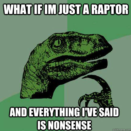What if im just a raptor and everything i've said is nonsense - What if im just a raptor and everything i've said is nonsense  Philosoraptor