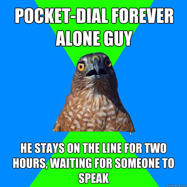 pocket-dial forever alone guy he stays on the line for two hours, waiting for someone to speak - pocket-dial forever alone guy he stays on the line for two hours, waiting for someone to speak  Hawkward
