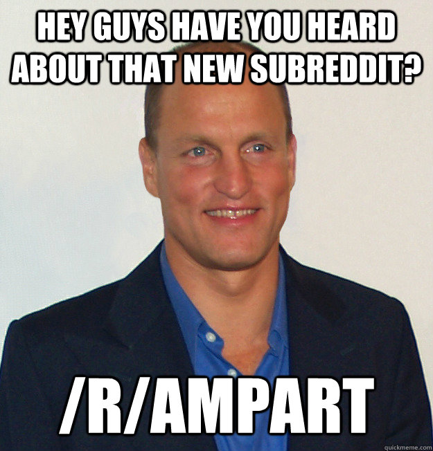 hey guys have you heard about that new subreddit? /r/ampart  Scumbag Woody Harrelson