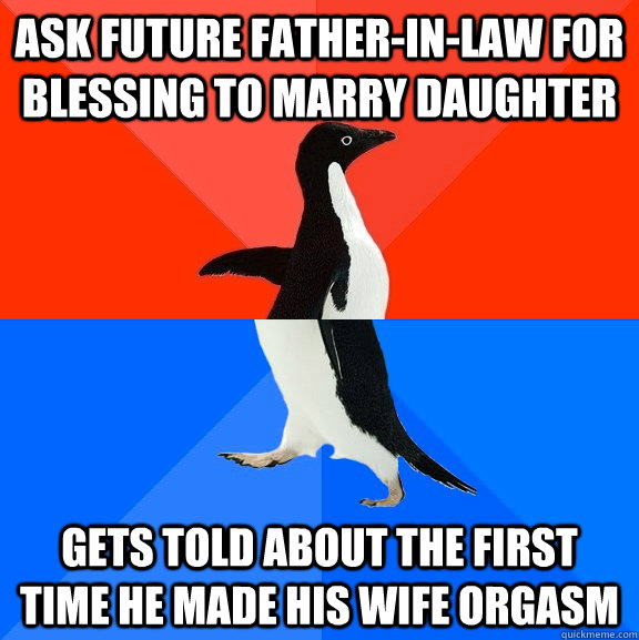 Ask future father-in-law for blessing to marry daughter Gets told about the first time he made his wife orgasm - Ask future father-in-law for blessing to marry daughter Gets told about the first time he made his wife orgasm  Socially Awesome Awkward Penguin
