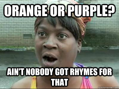 Orange or Purple? AIN'T NOBODY GOT rhymes FOR THAT - Orange or Purple? AIN'T NOBODY GOT rhymes FOR THAT  Misc