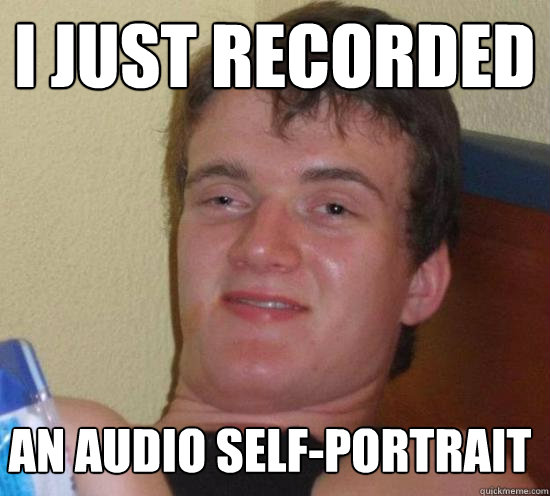 i just recorded an audio self-portrait - i just recorded an audio self-portrait  Misc