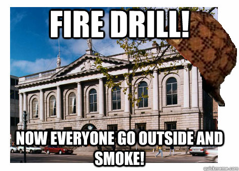 Fire Drill! Now Everyone Go outside and smoke! - Fire Drill! Now Everyone Go outside and smoke!  Scumbag College