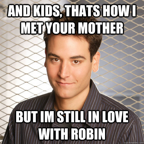 And kids, thats how i met your mother but im still in love with robin - And kids, thats how i met your mother but im still in love with robin  Scumbag Ted Mosby