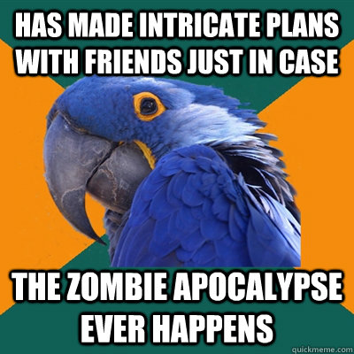 has made intricate plans with friends just in case the zombie apocalypse ever happens - has made intricate plans with friends just in case the zombie apocalypse ever happens  Paranoid Parrot