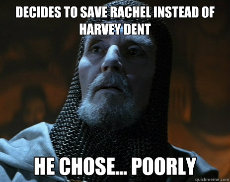 Decides to save Rachel instead of harvey Dent he chose... poorly